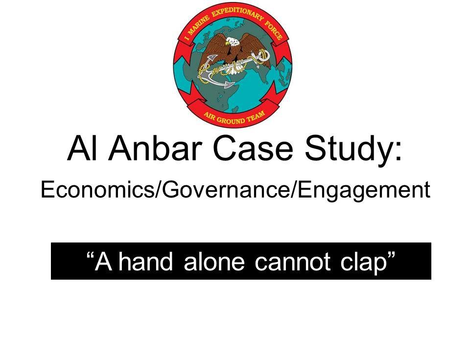 Al Anbar Case Study: Economics/Governance/Engagement A hand alone cannot clap