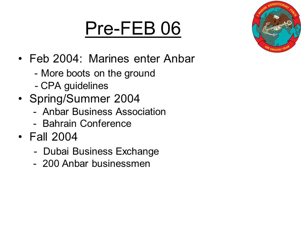 Pre-FEB 06 Feb 2004: Marines enter Anbar - More boots on the ground - CPA guidelines Spring/Summer 2004 -Anbar Business Association -Bahrain Conference Fall 2004 - Dubai Business Exchange -200 Anbar businessmen