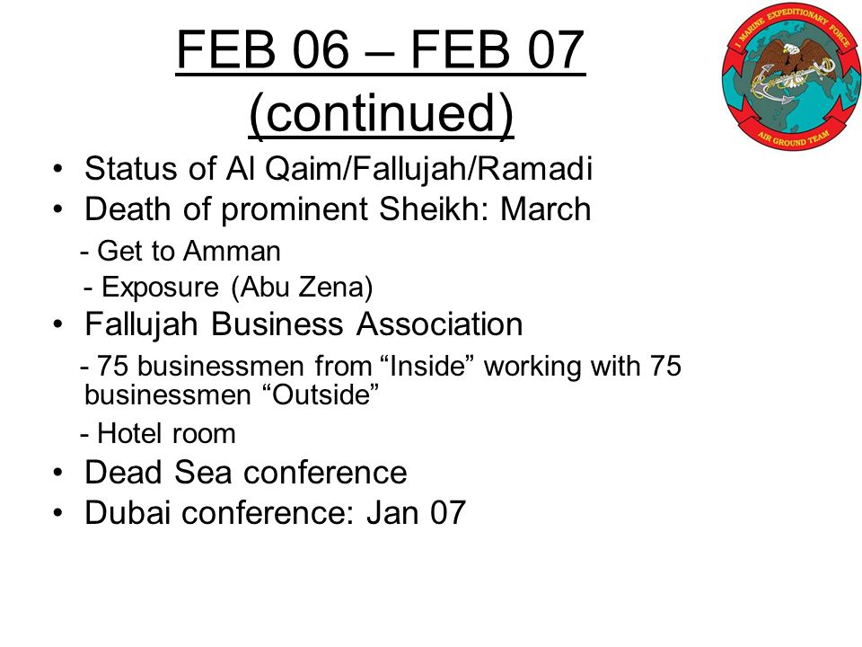 Status of Al Qaim/Fallujah/Ramadi Death of prominent Sheikh: March - Get to Amman - Exposure (Abu Zena) Fallujah Business Association - 75 businessmen from Inside working with 75 businessmen Outside - Hotel room Dead Sea conference Dubai conference: Jan 07 FEB 06 – FEB 07 (continued)