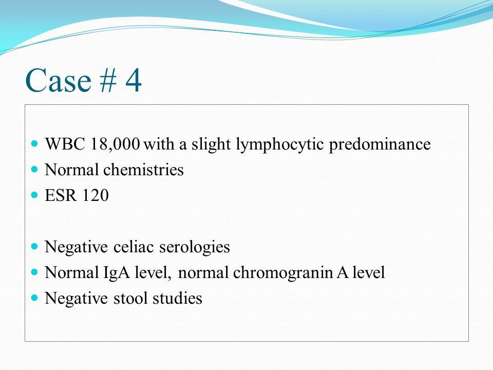 Case # 4 WBC 18,000 with a slight lymphocytic predominance Normal chemistries ESR 120 Negative celiac serologies Normal IgA level, normal chromogranin A level Negative stool studies
