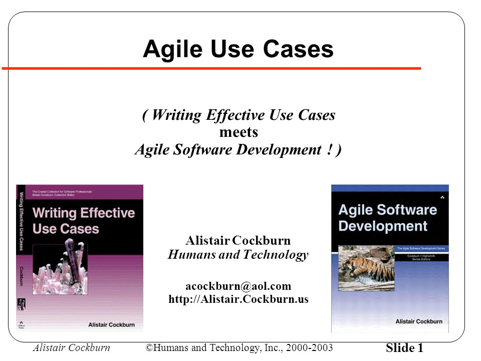 Alistair Cockburn©Humans and Technology, Inc., 2000-2003 Slide 1 Agile Use Cases ( Writing Effective Use Cases meets Agile Software Development .