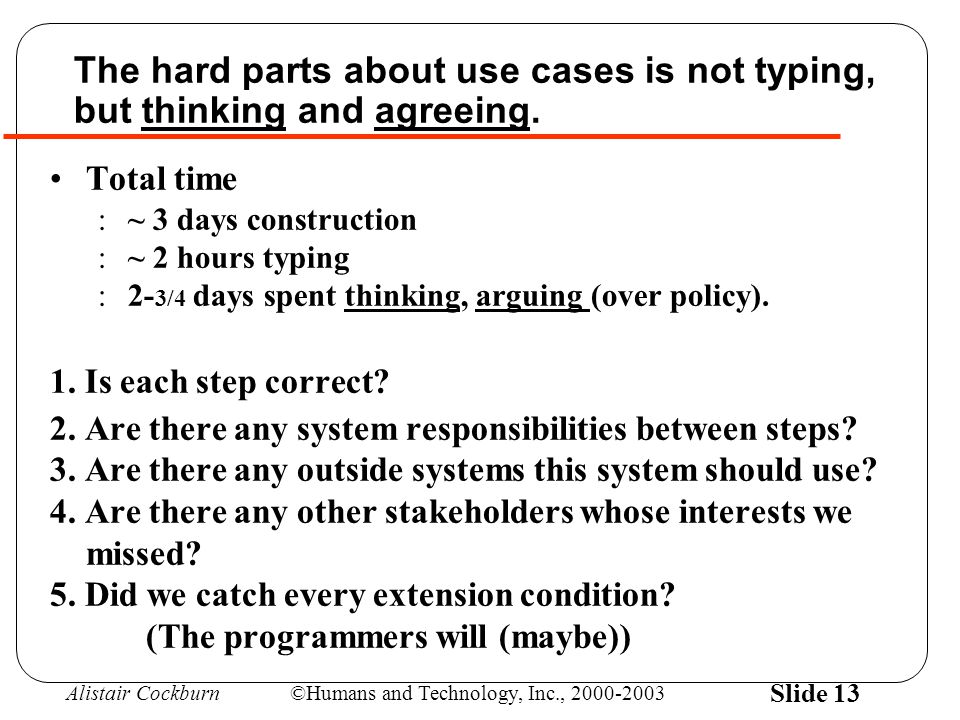 Alistair Cockburn©Humans and Technology, Inc., 2000-2003 Slide 13 The hard parts about use cases is not typing, but thinking and agreeing.