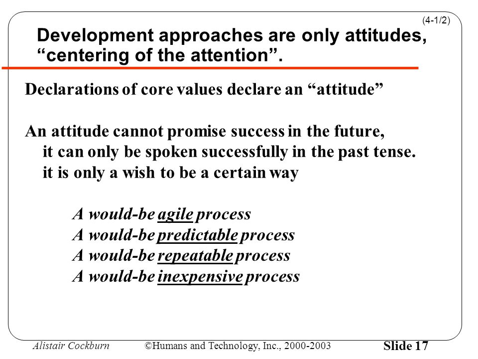 "Alistair Cockburn©Humans and Technology, Inc., 2000-2003 Slide 17 Development approaches are only attitudes, ""centering of the attention"". Declaration"