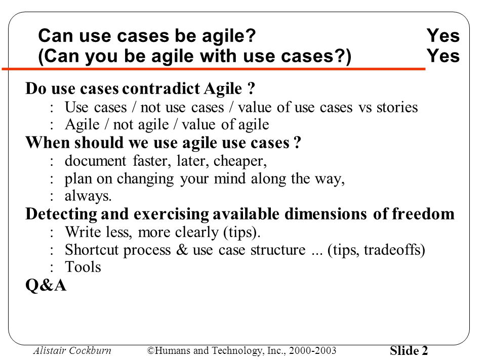 Alistair Cockburn©Humans and Technology, Inc., 2000-2003 Slide 33 Core elements to using use cases *agile-ly* increments, just-in-time, close communication Write just enough use case content to plan to the needed planning horizon :Long (project) horizon -> just use case names or briefs.