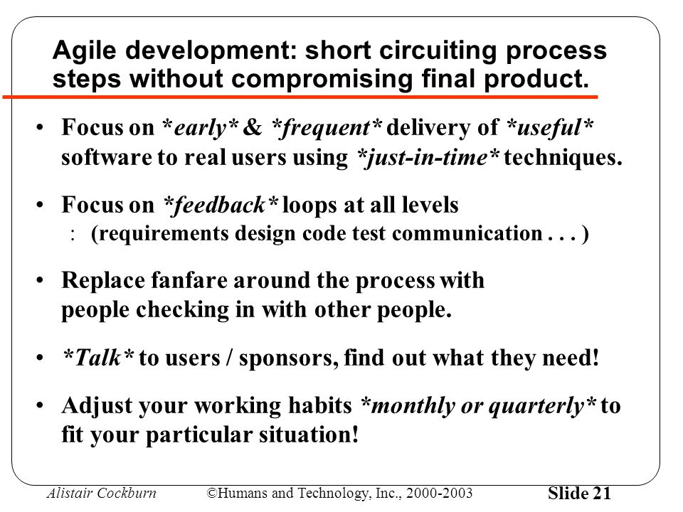 Alistair Cockburn©Humans and Technology, Inc., 2000-2003 Slide 21 Agile development: short circuiting process steps without compromising final product.