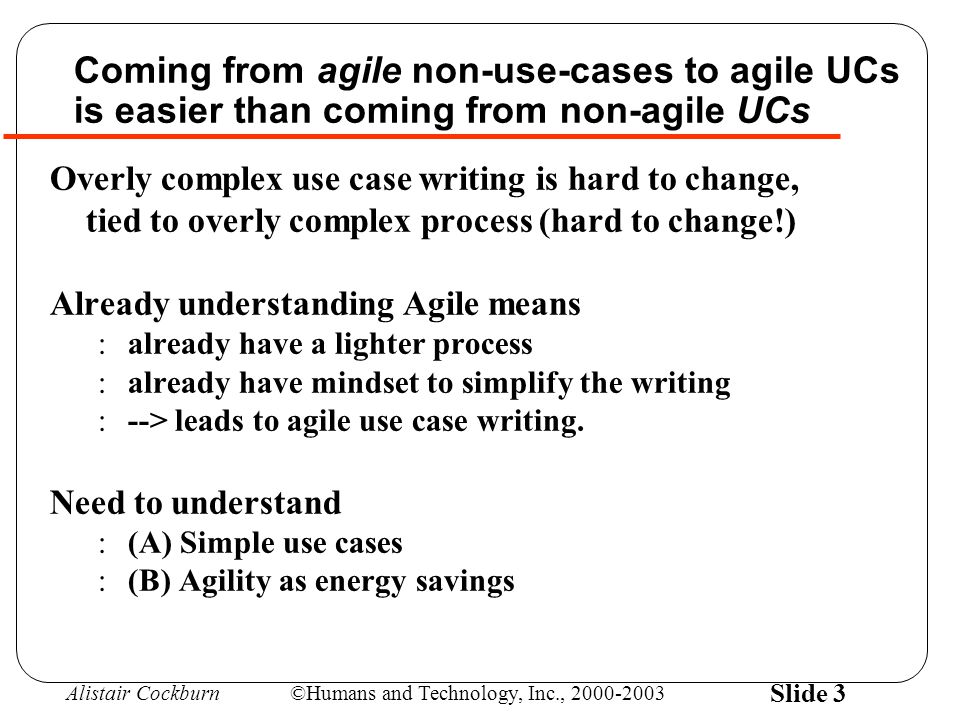 Alistair Cockburn©Humans and Technology, Inc., 2000-2003 Slide 3 Coming from agile non-use-cases to agile UCs is easier than coming from non-agile UCs Overly complex use case writing is hard to change, tied to overly complex process (hard to change!) Already understanding Agile means :already have a lighter process :already have mindset to simplify the writing :--> leads to agile use case writing.