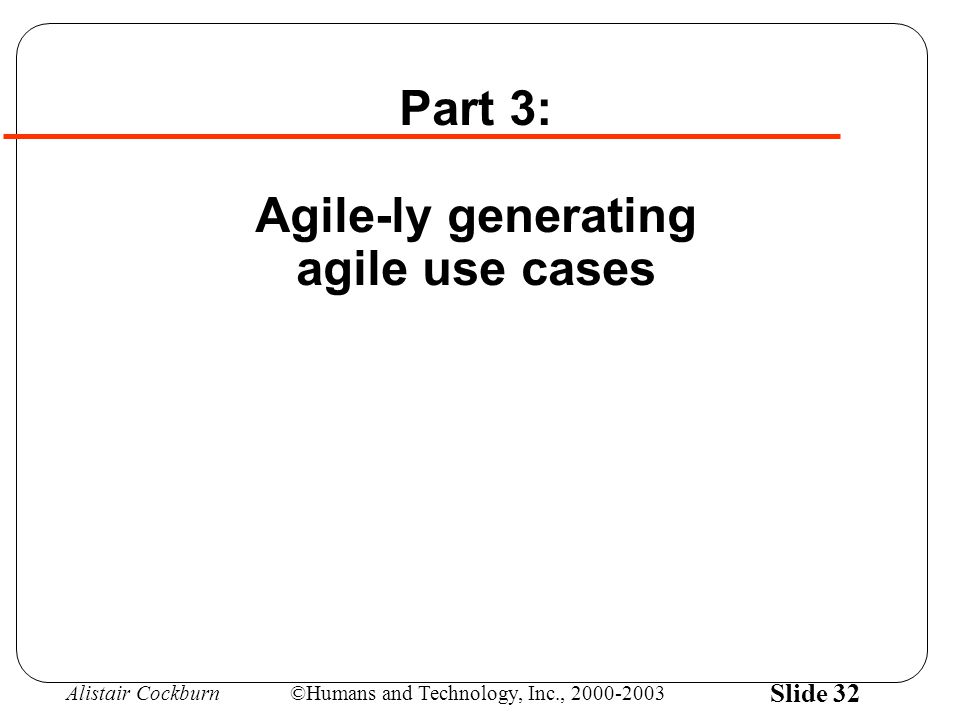 Alistair Cockburn©Humans and Technology, Inc., 2000-2003 Slide 32 Part 3: Agile-ly generating agile use cases