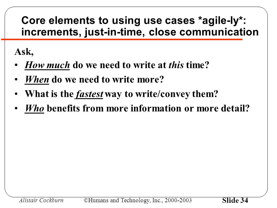 Alistair Cockburn©Humans and Technology, Inc., 2000-2003 Slide 34 Core elements to using use cases *agile-ly*: increments, just-in-time, close communi
