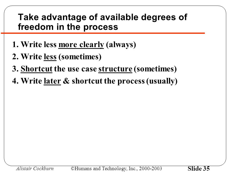 Alistair Cockburn©Humans and Technology, Inc., 2000-2003 Slide 35 Take advantage of available degrees of freedom in the process 1.