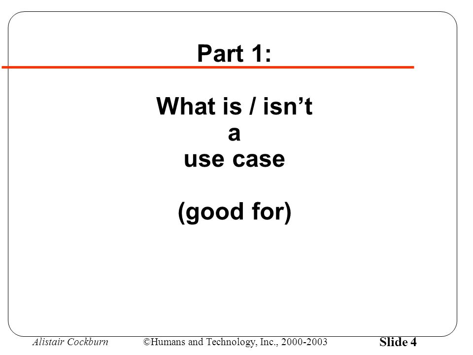 Alistair Cockburn©Humans and Technology, Inc., 2000-2003 Slide 45 Finally, Tools: Choose for the value it delivers, not for its popularity List of UCs for project planning & status: :Spreadsheets are very effective :Lotus Notes medium effective Main success scenario for agreement: :Flipcharts in meeting good for fast disagreement :Word processor (Lotus Notes) quite effective List of extension conditions for completeness: :Word processor quite effective :Flipcharts in project room.