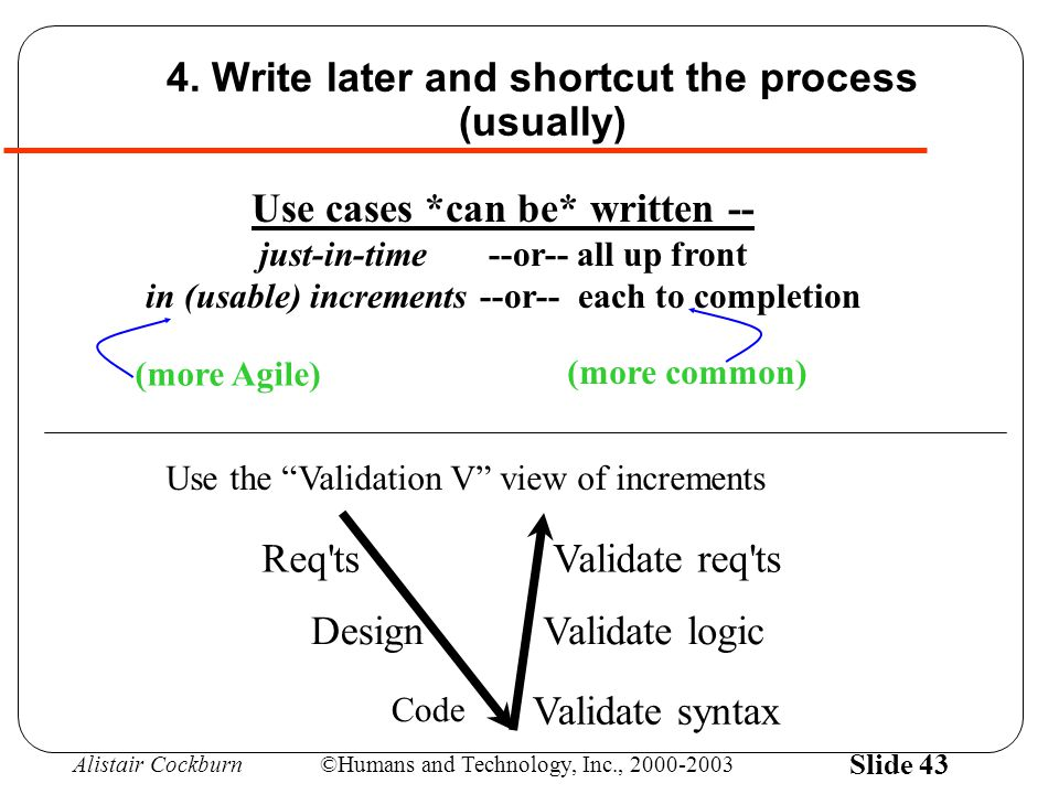 Alistair Cockburn©Humans and Technology, Inc., 2000-2003 Slide 43 4. Write later and shortcut the process (usually) Use cases *can be* written -- just