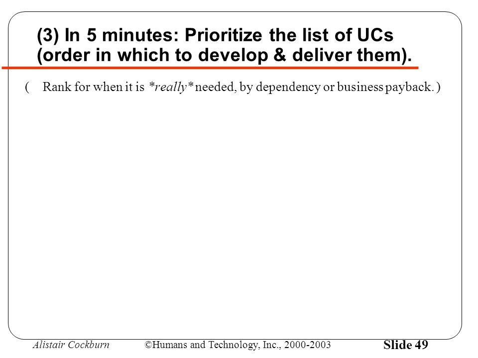 Alistair Cockburn©Humans and Technology, Inc., 2000-2003 Slide 49 (3) In 5 minutes: Prioritize the list of UCs (order in which to develop & deliver th