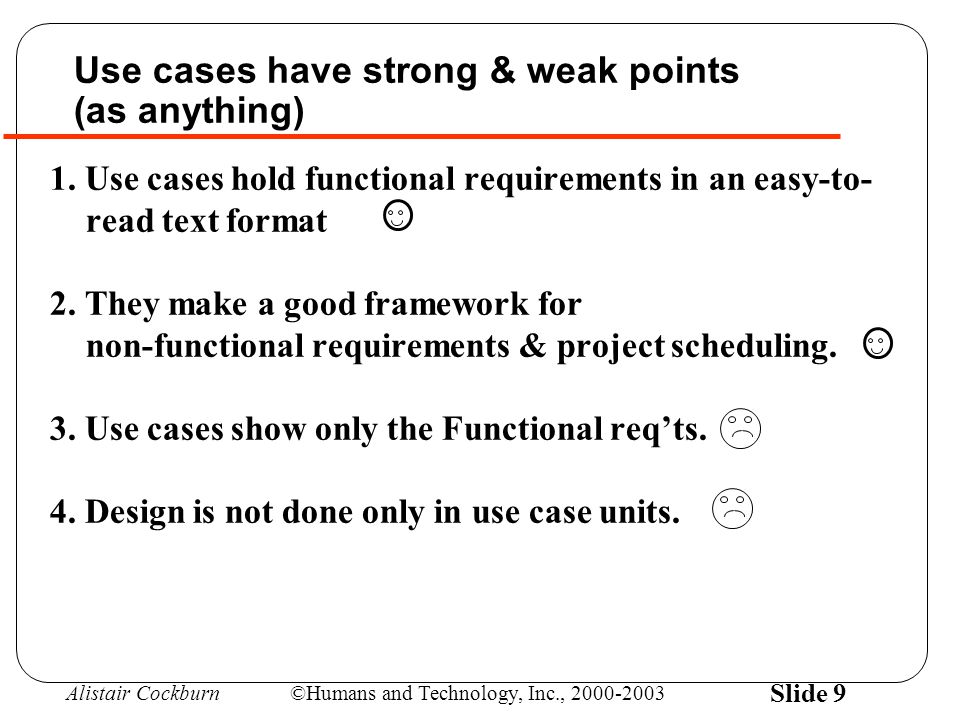 Alistair Cockburn©Humans and Technology, Inc., 2000-2003 Slide 9 1. Use cases hold functional requirements in an easy-to- read text format 2. They mak