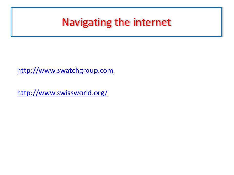 Navigating the internet http://www.swatchgroup.com http://www.swissworld.org/