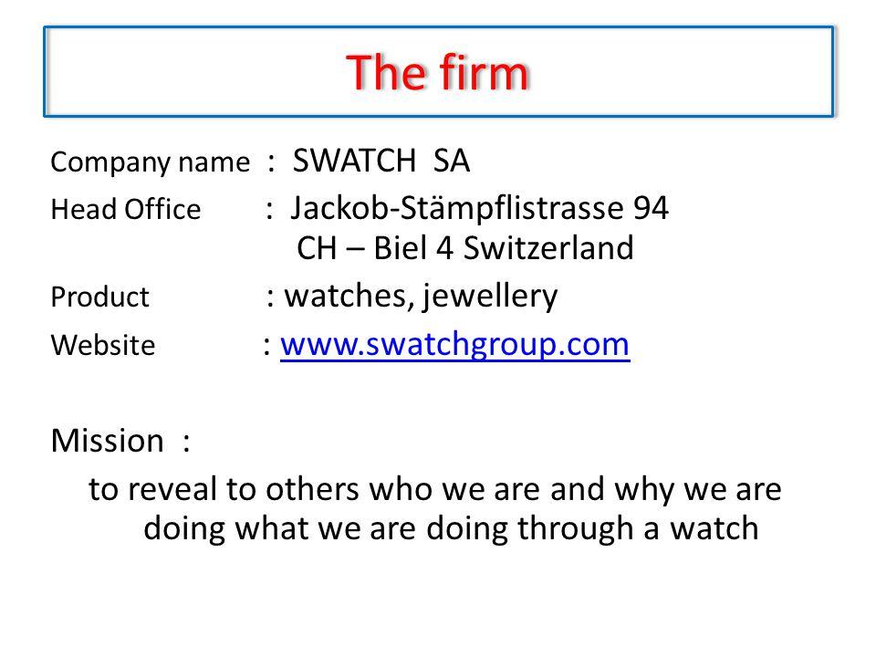 The firm Company name : SWATCH SA Head Office : Jackob-Stämpflistrasse 94 CH – Biel 4 Switzerland Product : watches, jewellery Website : www.swatchgro