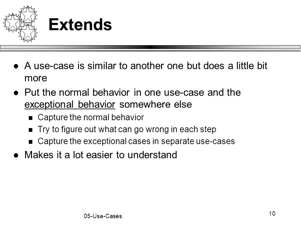 10 05-Use-Cases Extends A use-case is similar to another one but does a little bit more Put the normal behavior in one use-case and the exceptional be