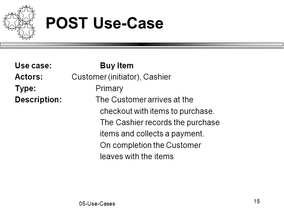 15 05-Use-Cases POST Use-Case Use case:Buy Item Actors:Customer (initiator), Cashier Type: Primary Description: The Customer arrives at the checkout w