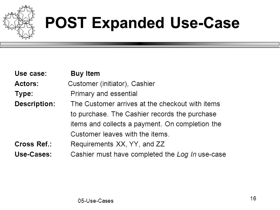 16 05-Use-Cases POST Expanded Use-Case Use case:Buy Item Actors: Customer (initiator), Cashier Type: Primary and essential Description:The Customer ar