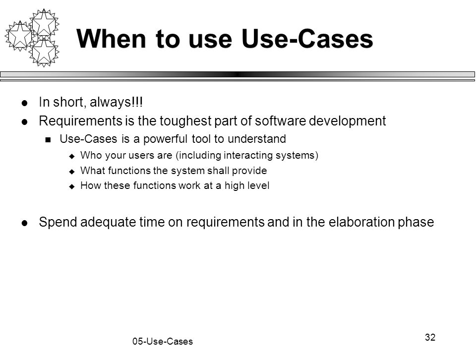 32 05-Use-Cases When to use Use-Cases In short, always!!! Requirements is the toughest part of software development Use-Cases is a powerful tool to un