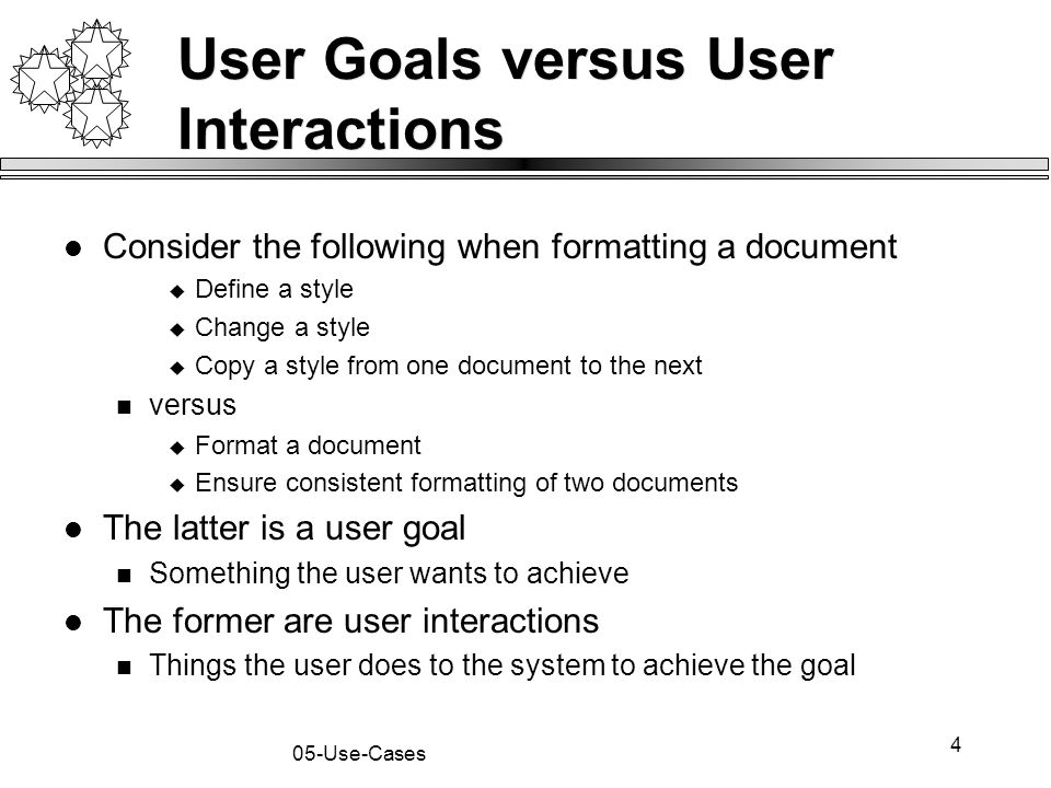 5 05-Use-Cases Goals and Interactions There is a place for both goals and interactions Understand what the system shall do Capture the user goals Understand how the user will achieve the goals Capture user interactions Sequences of user interactions Thus, start with the user goals and then refine the user goals into several (many) user interactions