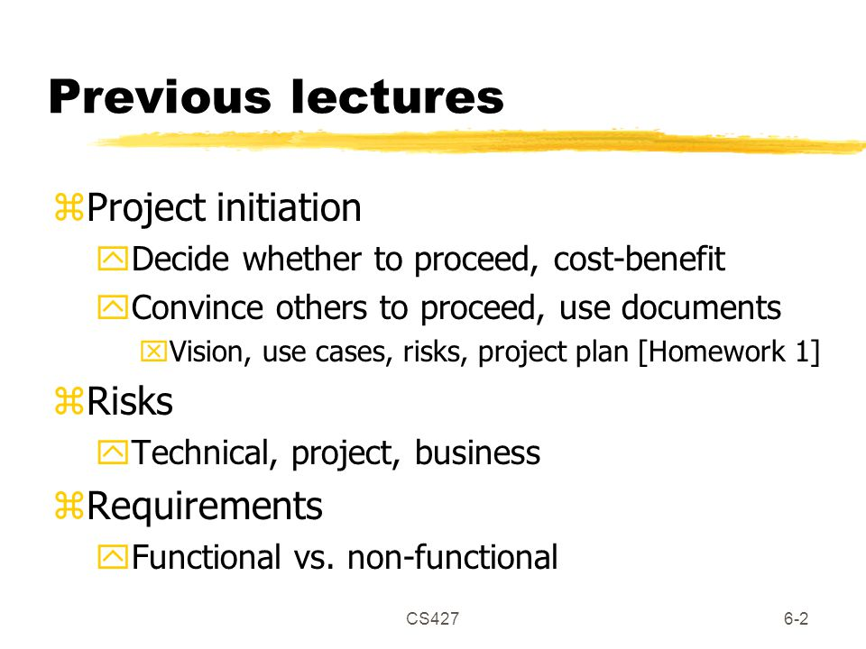 CS4276-2 Previous lectures zProject initiation yDecide whether to proceed, cost-benefit yConvince others to proceed, use documents xVision, use cases, risks, project plan [Homework 1] zRisks yTechnical, project, business zRequirements yFunctional vs.