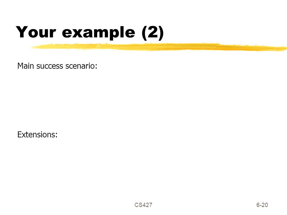 CS4276-20 Your example (2) Main success scenario: Extensions: