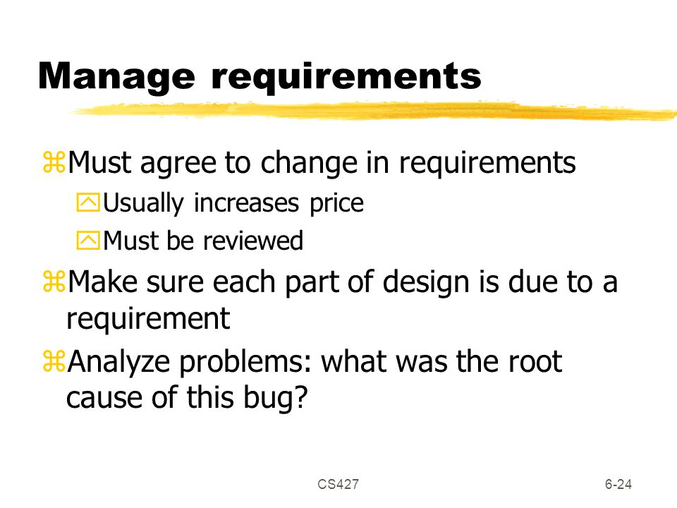 CS4276-24 Manage requirements zMust agree to change in requirements yUsually increases price yMust be reviewed zMake sure each part of design is due to a requirement zAnalyze problems: what was the root cause of this bug?