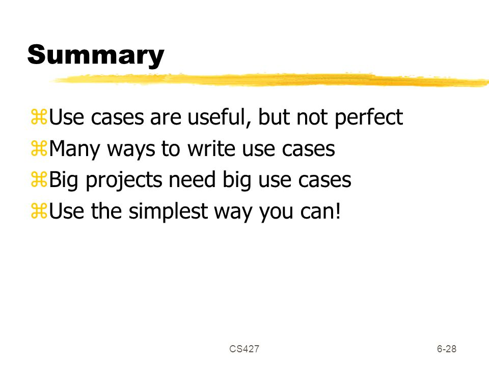 CS4276-28 Summary zUse cases are useful, but not perfect zMany ways to write use cases zBig projects need big use cases zUse the simplest way you can!