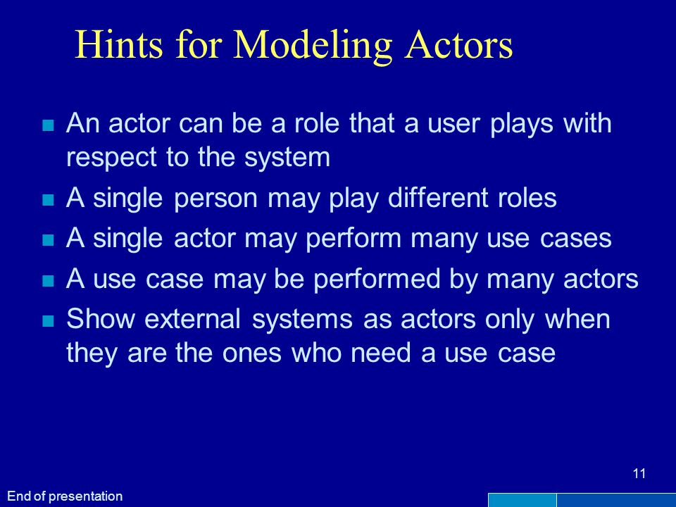 Hints for Modeling Actors n An actor can be a role that a user plays with respect to the system n A single person may play different roles n A single actor may perform many use cases n A use case may be performed by many actors n Show external systems as actors only when they are the ones who need a use case 11 End of presentation