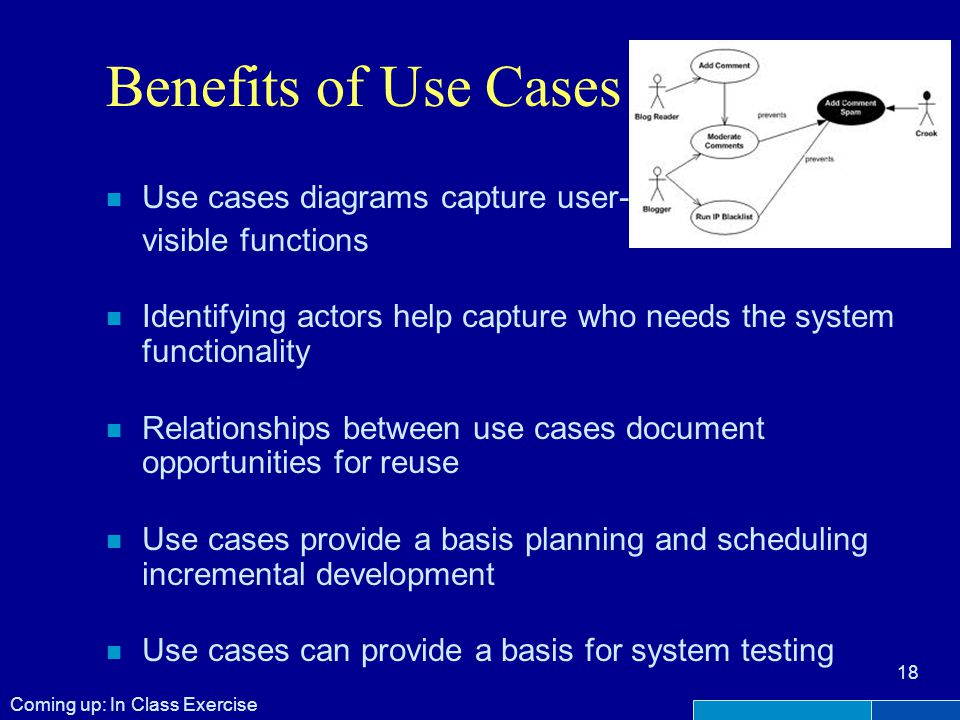 Benefits of Use Cases n Use cases diagrams capture user- visible functions n Identifying actors help capture who needs the system functionality n Relationships between use cases document opportunities for reuse n Use cases provide a basis planning and scheduling incremental development n Use cases can provide a basis for system testing 18 Coming up: In Class Exercise