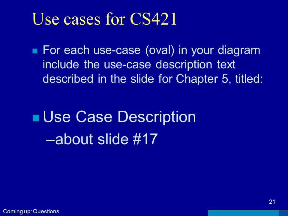 Use cases for CS421 n For each use-case (oval) in your diagram include the use-case description text described in the slide for Chapter 5, titled: n Use Case Description –about slide #17 21 Coming up: Questions