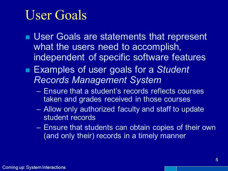 User Goals n User Goals are statements that represent what the users need to accomplish, independent of specific software features n Examples of user goals for a Student Records Management System –Ensure that a student's records reflects courses taken and grades received in those courses –Allow only authorized faculty and staff to update student records –Ensure that students can obtain copies of their own (and only their) records in a timely manner 5 Coming up: System Interactions