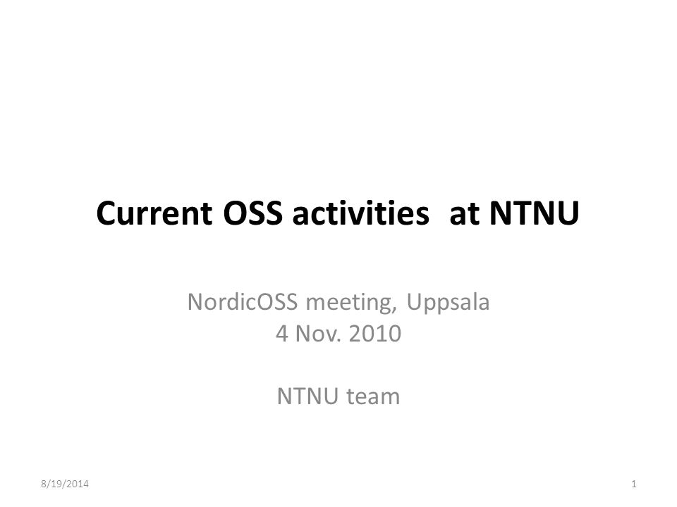 8/19/20141 Current OSS activities at NTNU NordicOSS meeting, Uppsala 4 Nov. 2010 NTNU team