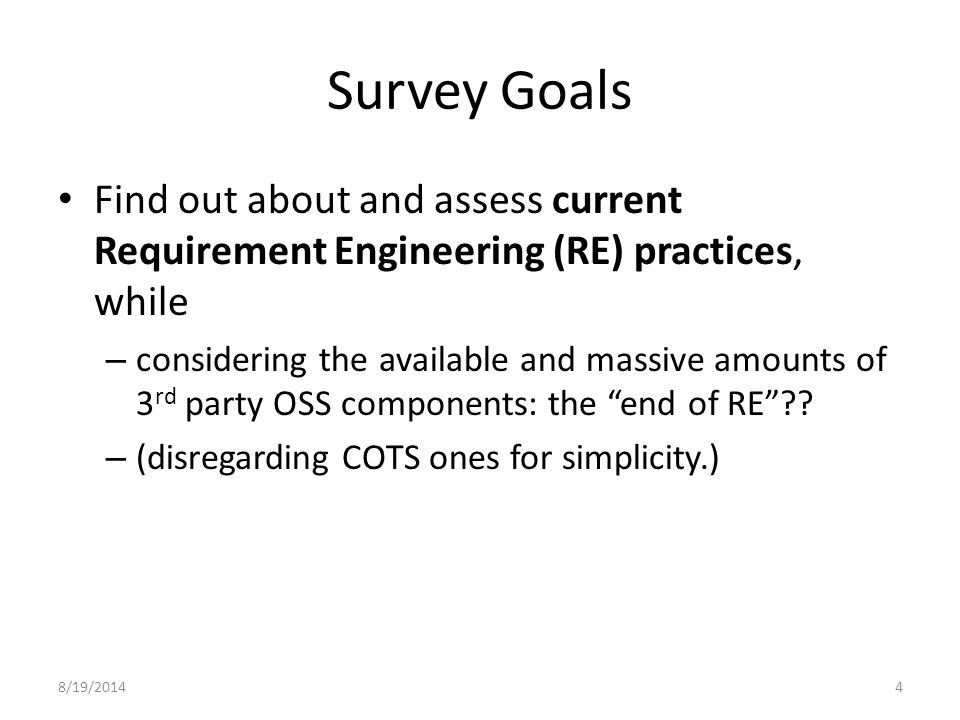 8/19/20144 Survey Goals Find out about and assess current Requirement Engineering (RE) practices, while – considering the available and massive amounts of 3 rd party OSS components: the end of RE .