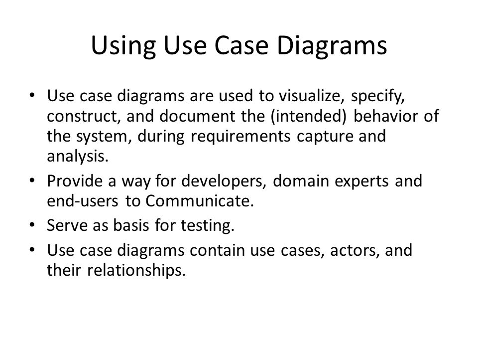 Using Use Case Diagrams Use case diagrams are used to visualize, specify, construct, and document the (intended) behavior of the system, during requir