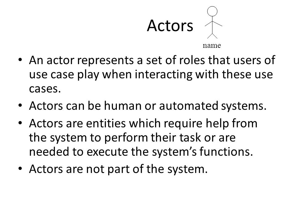 Actors An actor represents a set of roles that users of use case play when interacting with these use cases. Actors can be human or automated systems.