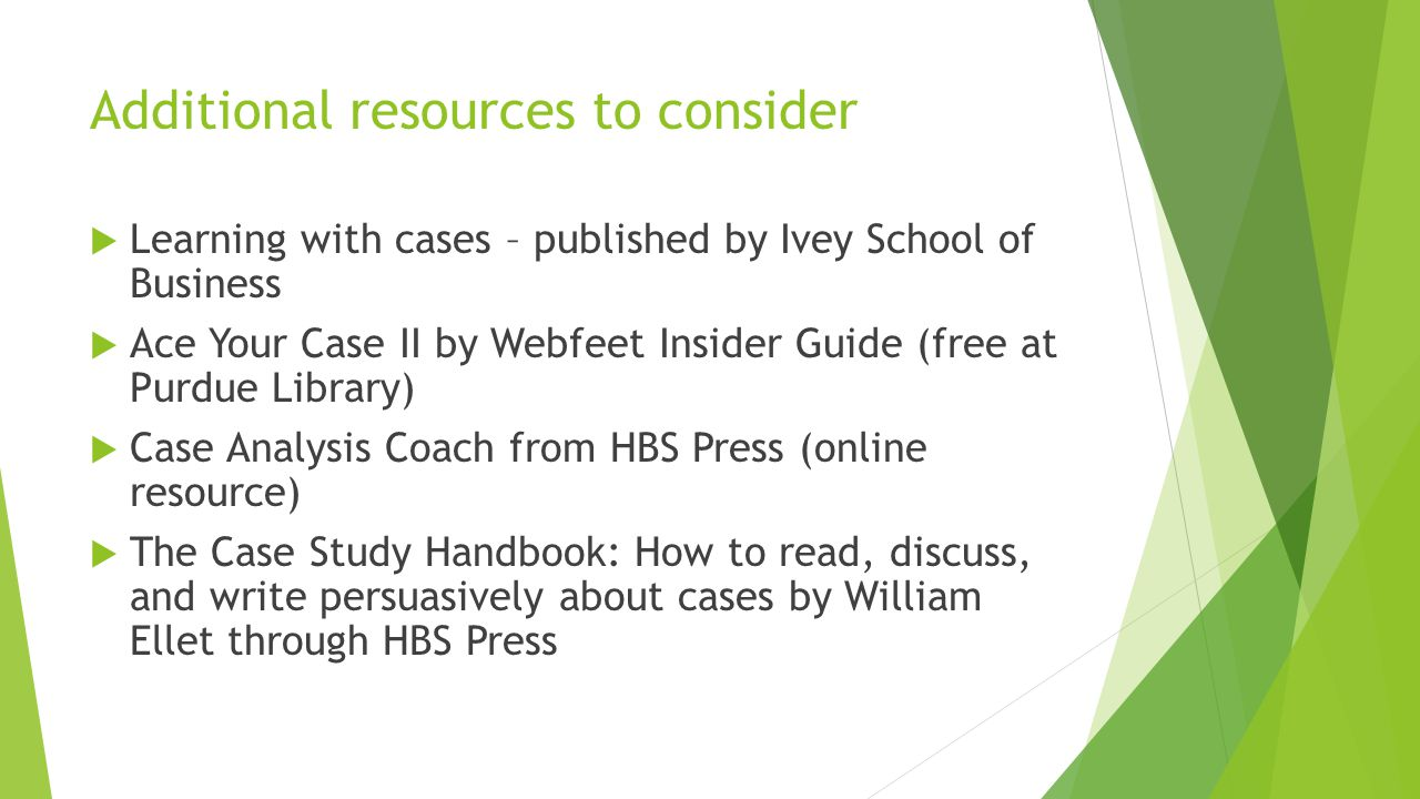 Additional resources to consider  Learning with cases – published by Ivey School of Business  Ace Your Case II by Webfeet Insider Guide (free at Pur