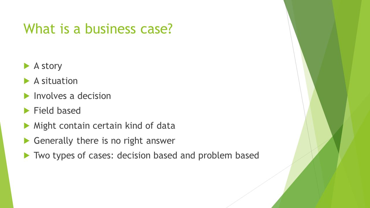 What is a business case?  A story  A situation  Involves a decision  Field based  Might contain certain kind of data  Generally there is no righ