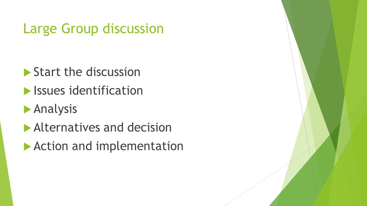 Large Group discussion  Start the discussion  Issues identification  Analysis  Alternatives and decision  Action and implementation
