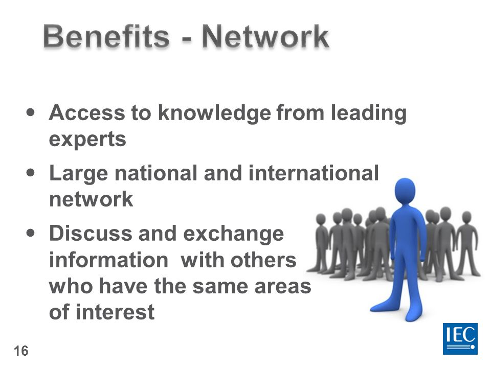 16 Access to knowledge from leading experts Large national and international network Discuss and exchange information with others who have the same areas of interest