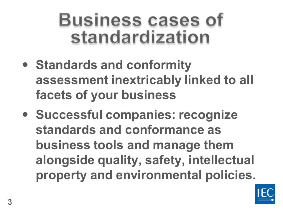 3 Standards and conformity assessment inextricably linked to all facets of your business Successful companies: recognize standards and conformance as business tools and manage them alongside quality, safety, intellectual property and environmental policies.