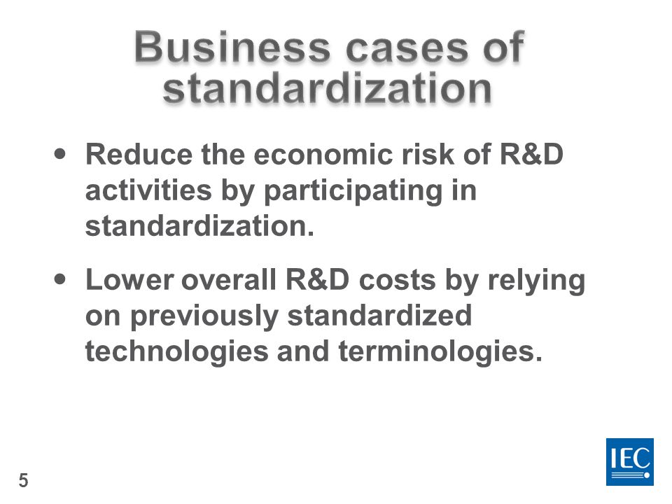 6 Companies  costs,  efficiencies, facilitate and maintain market access and gain a more competitive advantage than those not participating It's likely your competitors are engaged in standardization