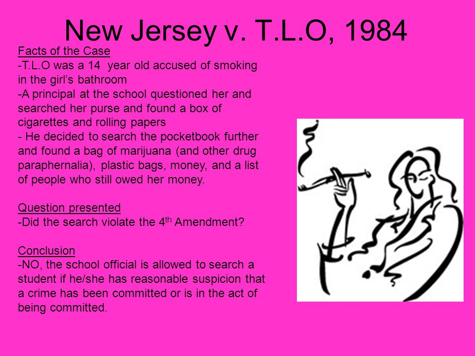 New Jersey v. T.L.O, 1984 Facts of the Case -T.L.O was a 14 year old accused of smoking in the girl's bathroom -A principal at the school questioned h