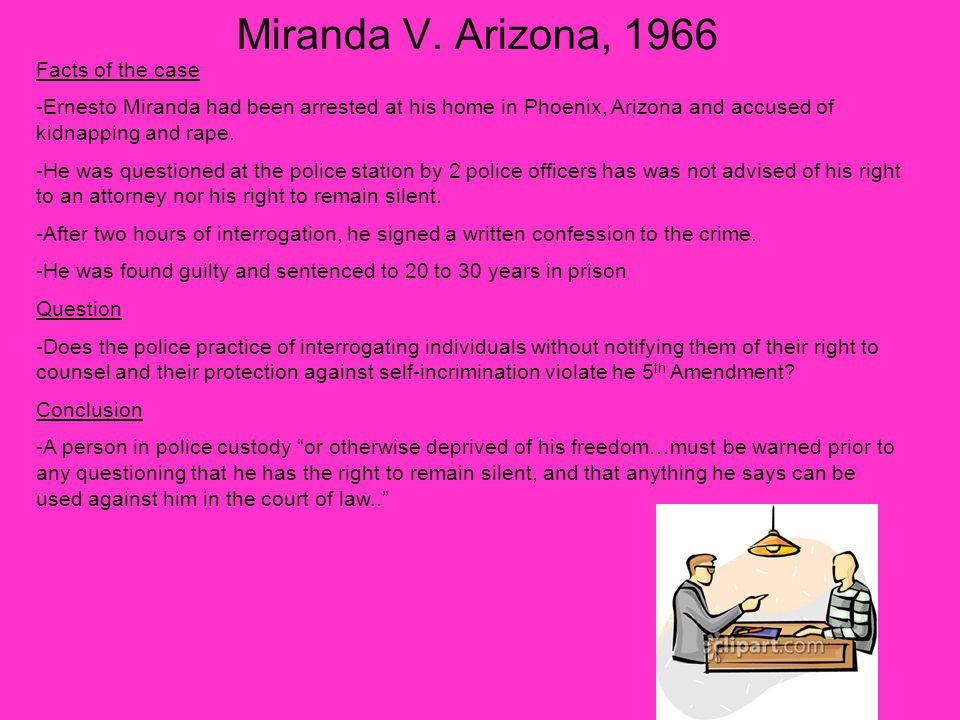 Miranda V. Arizona, 1966 Facts of the case -Ernesto Miranda had been arrested at his home in Phoenix, Arizona and accused of kidnapping and rape. -He
