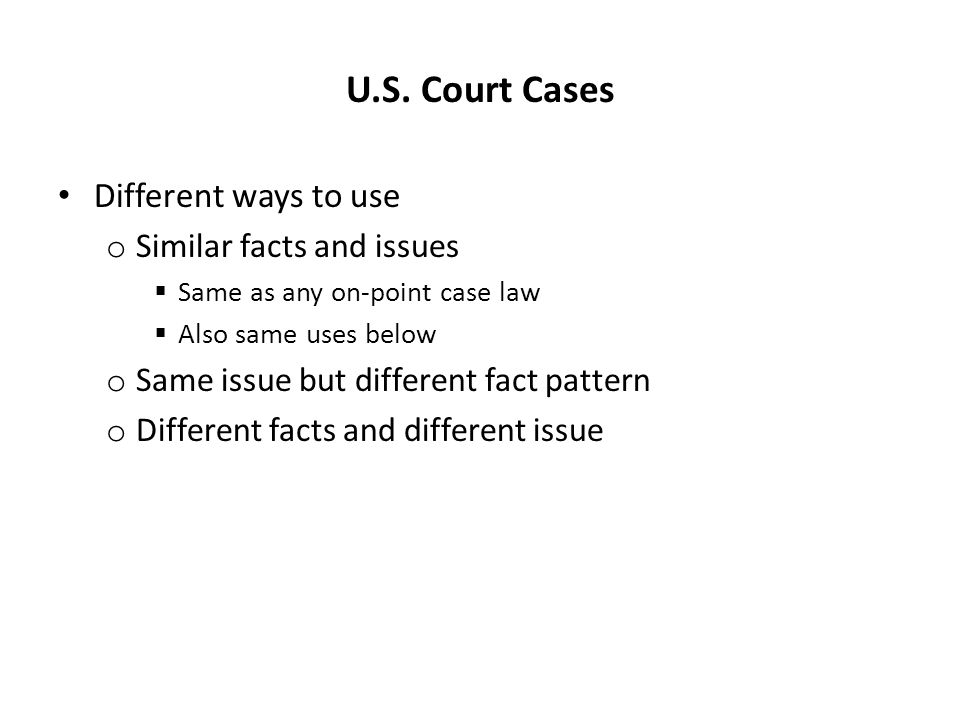 U.S. Court Cases Different ways to use o Similar facts and issues  Same as any on-point case law  Also same uses below o Same issue but different fa