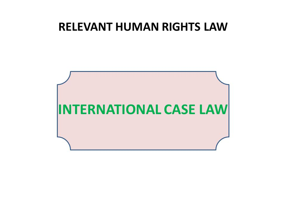 INTERNATIONAL CASE LAW RELEVANT HUMAN RIGHTS LAW