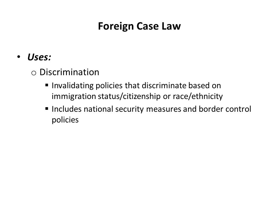 Foreign Case Law Uses: o Discrimination  Invalidating policies that discriminate based on immigration status/citizenship or race/ethnicity  Includes national security measures and border control policies