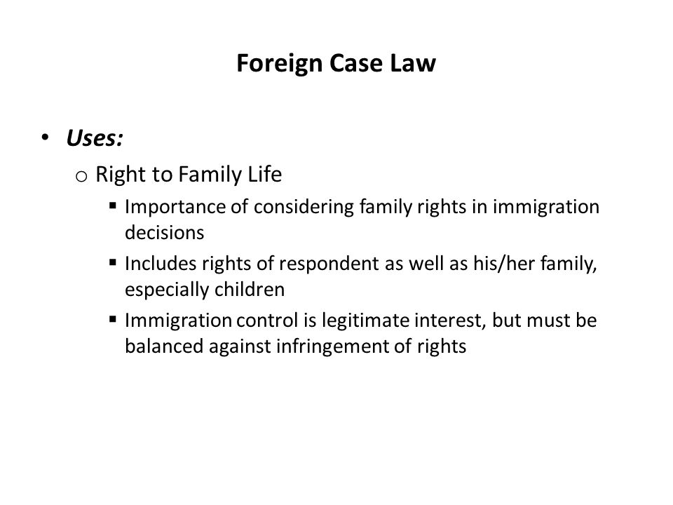 Foreign Case Law Uses: o Right to Family Life  Importance of considering family rights in immigration decisions  Includes rights of respondent as we