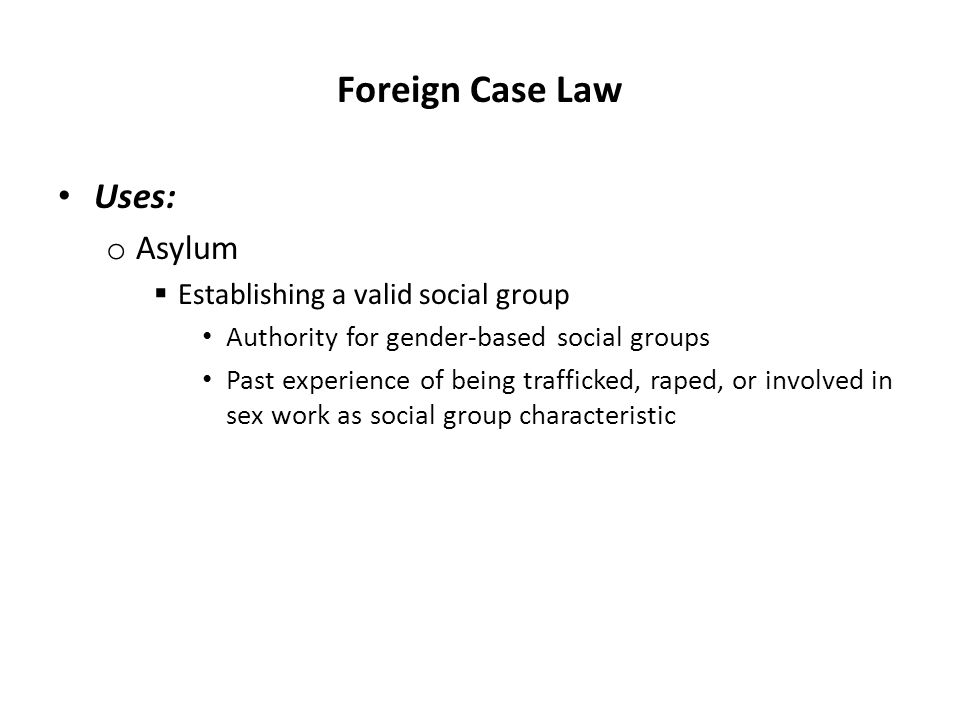 Foreign Case Law Uses: o Asylum  Establishing a valid social group Authority for gender-based social groups Past experience of being trafficked, raped, or involved in sex work as social group characteristic