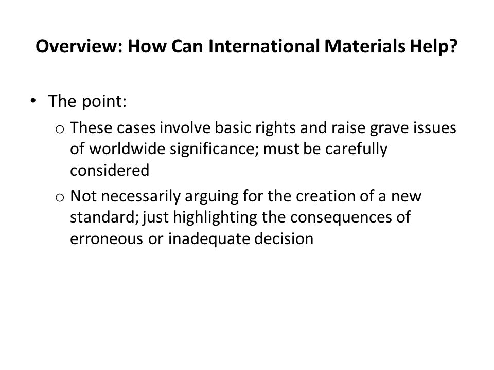 Overview: How Can International Materials Help? The point: o These cases involve basic rights and raise grave issues of worldwide significance; must b
